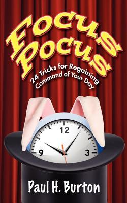 Focus Pocus: 24 Tricks for Regaining Command of Your Day (Volume 1), Burton, Paul H.