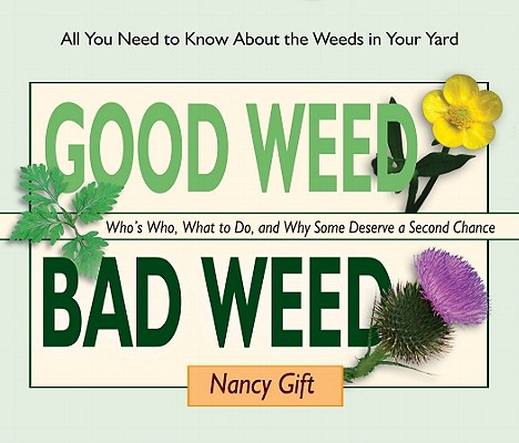 Image for Good Weed Bad Weed: Who's Who, What to Do, and Why Some Deserve a Second Chance (All You Need to Know About the Weeds in Your Yard)