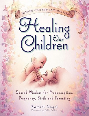 Image for Healing Our Children: Because Your New Baby Matters! Sacred Wisdom for Preconception, Pregnancy, Birth and Parenting (Ages 0-6)