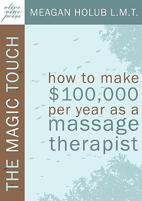 Image for The Magic Touch: How to make $100,000 per year as a Massage Therapist; simple and effective business, marketing, and ethics education for a successful career in Massage Therapy