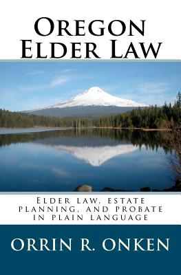 Oregon Elder Law: Elder law, estate planning, and probate in plain language, Onken, Orrin R