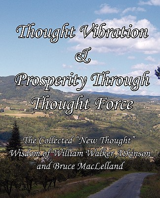 """Thought Vibration & Prosperity Through Thought Force - The Collected """"New Thought"""" Wisdom of William Walker Atkinson and Bruce MacLelland, Atkinson, William Walker; MacLelland, Bruce"""
