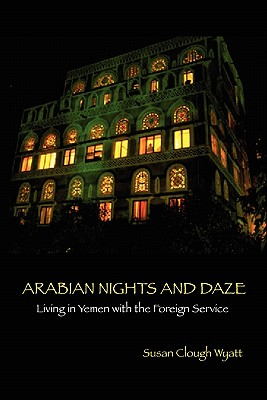 ARABIAN NIGHTS AND DAZE: Living in Yemen with the Foreign Service, Wyatt, Susan Clough
