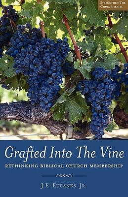 Grafted Into The Vine: rethinking biblical church membership, Eubanks, J. E.