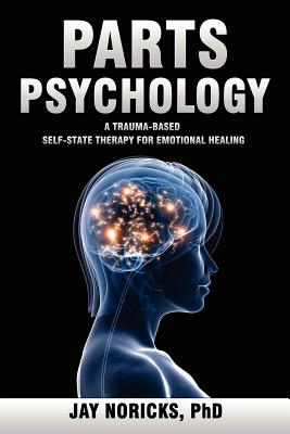 Parts Psychology: A Trauma-Based, Self-State Therapy for Emotional Healing, Jay Noricks