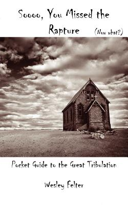 So, You Missed the Rapture: Pocket Guide to the Great Tribulation, Felter, Wesley