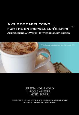 A Cup of Cappuccino for the Entrepreneur's Spirit-American Indian Women Entrepreneurs' Edition, Nord, Jeretta Horn; Wheeler, Nicole; Tovar, Molly