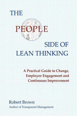 The People Side of Lean Thinking: A Practical Guide to Change, Employee Engagement and Continuous Improvement, Robert Brown (Author)