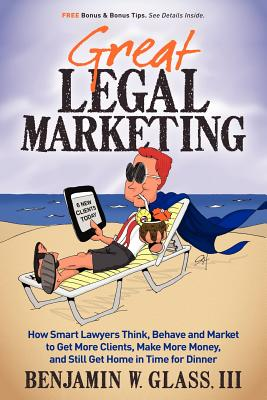 Great Legal Marketing: How Smart Lawyers Think, Behave and Market to Get More Clients, Make More Money, and Still Get Home in Time for Dinner, Benjamin W Glass III