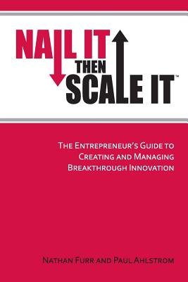 Image for Nail It then Scale It: The Entrepreneur's Guide to Creating and Managing Breakthrough Innovation