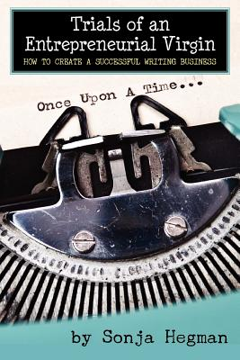 Trials of an Entrepreneurial Virgin How to Create a Successful Writing Business, Sonja Hegman