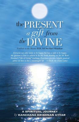 The Present: A gift from the Divine: A tribute to the Master H.H. Sri Sri Ravi Shankar, Kanchana Krishnan Ayyar
