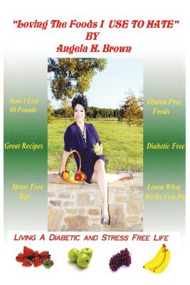 Loving the Foods I Use to Hate / Living a Diabetic Stress Free Life!, Brown, Angela Hughes