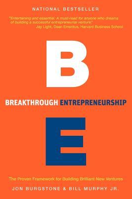 Breakthrough Entrepreneurship: The Proven Framework for Building Brilliant New Ventures, Burgstone, Jon; Murphy, Bill Jr.