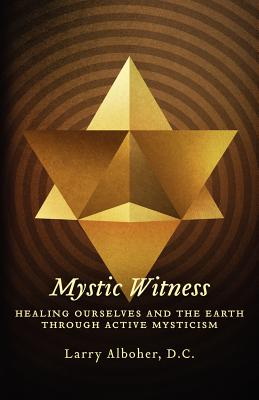 Mystic Witness: Healing Ourselves And The Earth Through Active Mysticism, Alboher D.C., Larry