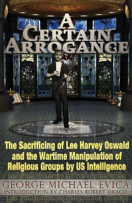 A Certain Arrogance: The Sacrificing of Lee Harvey Oswald and the Wartime Manipulation of Religious Groups by U.S. Intelligence, Evica, George Michael