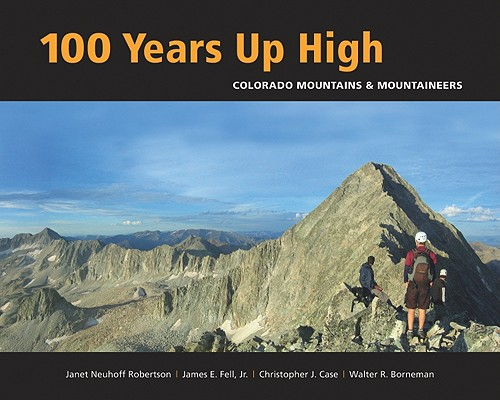 100 Years Up High: Colorado Mountains and Mountaineers, Janet Robertson (Author) , James Fell (Author) , David Hite (Author) , Christopher Case (Author) , Walter Borneman (Author)