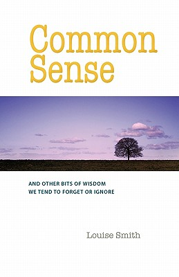 Common Sense: And Other Bits of Wisdom We Tend to Forget or Ignore, Smith, Louise