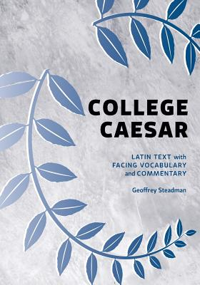College Caesar: Latin Text with Facing Vocabulary and Commentary, Steadman, Geoffrey