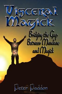 Visceral Magick: Bridging the Gap Between Magic and Mundane, Paddon, Peter
