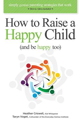 "How to Raise a Happy Child (and be happy too): Simply genius parenting strategies that work (with ""how-to"" videos included), Criswell, Heather; Voget, Taryn"