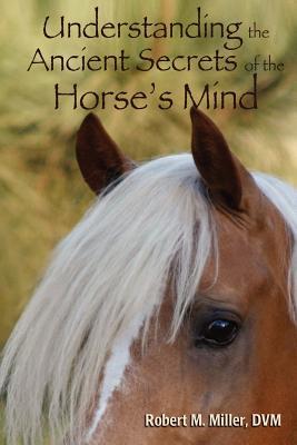 Understanding the Ancient Secrets of the Horse's Mind, Miller, Robert M.