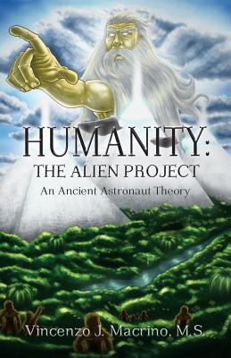 Humanity: The Alien Project  An Ancient Astronaut Theory, Macrino, Vincenzo J