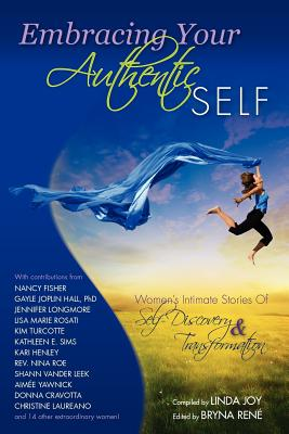 Embracing Your Authentic Self - Women's Intimate Stories of Self-Discovery & Transformation, Adriana Tomasino, Carolyn McGee, Cathleen O'Connor, Catrice M. Jackson, Gayle Joplin Hall, Kim Turcotte, Linda Joy, Lisa Ann Michaels, Lisa Marie Rosati, Shann Vander Leek, Sharon Babineau