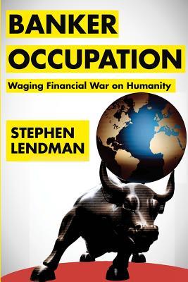 Banker Occupation: Waging Financial War on Humanity, Lendman, Stephen