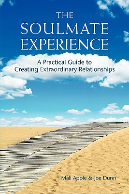 The Soulmate Experience: A Practical Guide to Creating Extraordinary Relationships, Apple, Mali; Dunn, Joe