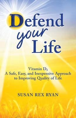 Defend Your Life: Vitamin D3 A Safe, Easy, and Inexpensive Approach to Improving Quality of Life, Ryan, Susan Rex