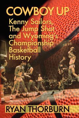 Cowboy Up: Kenny Sailors, the Jump Shot and Wyoming Basketball History, Thorburn, Ryan
