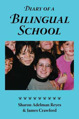 Diary of a Bilingual School: How a Constructivist Curriculum, a Multicultural Perspective, and a Commitment to Dual Immersion Education Combined to ... in Spanish and English-Speaking Children, Reyes, Sharon Adelman; Crawford, James