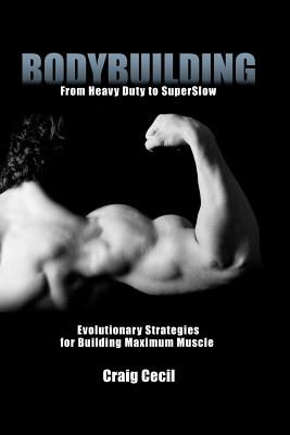 Bodybuilding: From Heavy Duty to SuperSlow: Evolutionary Strategies for Building Maximum Muscle, Cecil, Craig