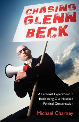 Image for Chasing Glenn Beck: A Personal Experiment in Reclaiming Our Hijacked Political Conversation