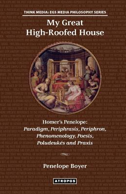 My Great High-Roofed House: Homer's Penelope: Paradigm, Periphrasis, Periphron, Phenomenology, Poesis, Poludeuk?'s and Praxis, Boyer, Penelope