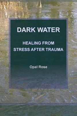 Dark Water: Healing From Stress After Trauma, Rose, Opal