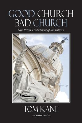 Good Church Bad Church: One Priest's Indictment of the Vatican, Kane, Thomas F.