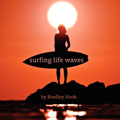 Surfing Life Waves: A philosophy for life. Lessons from the ocean. (Volume 1), Bradley Hook