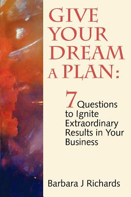 Give Your Dream a Plan: 7 Questions to Ignite Extraordinary Results in Your Business, Richards, Ms Barbara J