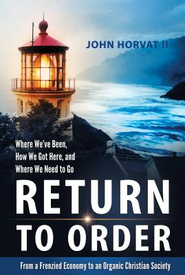 Return to Order: From a Frenzied Economy to an Organic Christian Society--Where We've Been, How We Got Here, and Where We Need to Go, John Horvat II