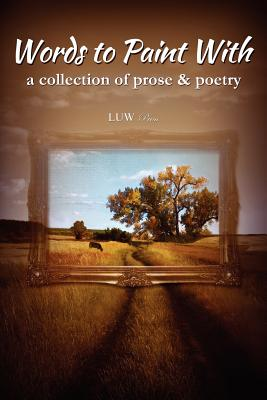 Words to Paint With: a collection of prose & poetry, LUW Press, Beth Shumway Moore, Robert Storey, Gabriel Taylor, Isaac Timm, Marie Tollstrup, Chadd VanZanten, Betty J Vickers, Emily Younker, Marilyn L Ball, Eric Bishop, Dianne Hardy, Irene Hastings, Grace Diane Jesson, Tim Keller, Caren Leibelt