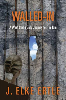Walled-In: A West Berlin Girl's Journey to Freedom, Ertle, J. Elke