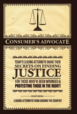 Image for Consumer's Advocate:  Today's Leading Attorneys Share Their Secrets on Finding Justice for Those Who've Been Wronged & Protecting Those In the Right!