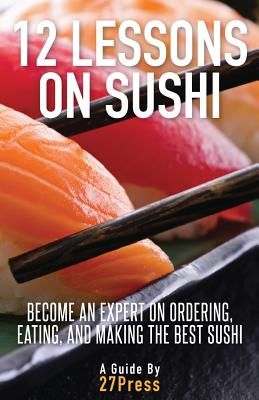 Image for 12 Lessons On Sushi: Become an Expert on Ordering, Eating, and Making the Best Sushi