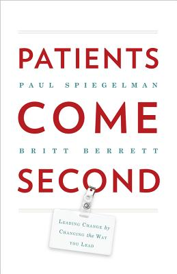 Patients Come Second: Leading Change by Changing the Way You Lead, Spiegelman, Paul; Berrett, Britt