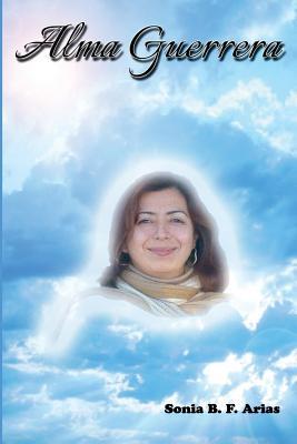 Alma Guerrera: Biografia Novelada de Martha Monroy Ornelas, Arias, Sonia B. F.