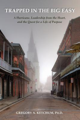 Trapped in the Big Easy; A Hurrican, Leadership from the Heart, and Quest for a Life of Purpose, Ketchum, Gregory A.