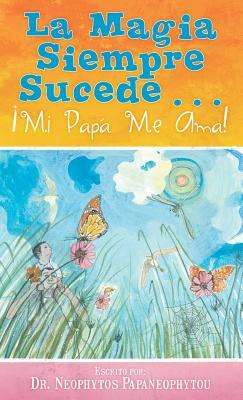 La Magia Siempre Sucede...: �Mi Pap� Me Ama! (Spanish Edition), Papaneophytou, Por el Dr. Neophytos
