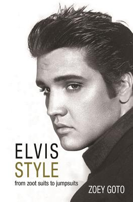 Elvis Style: From Zoot Suits to Jumpsuits, Goto, Zoey